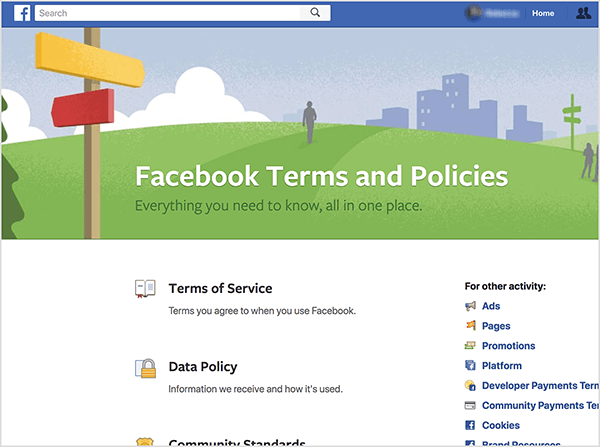 "This is a screenshot of the Facebook Terms and Policies page. The subtitle is ""Everything you need to know, all in one place."" At the top is an illustration of a signpost with a yellow arrow pointing one way and a red arrow pointing another. It's on a green hill with grey figures walking in the distance. Behind the hill is an illustration of a gray cityscape. The sky is blue with white clouds. Below the illustration are links to Terms of Service, Data Policy, and terms and policies for other activity. These activities include the following: Ads, Pages, Promotions, Platform, Developer Payments Terms, Community Payments Terms, Cookies, and other options that are cropped out view. Natasha Takahashi recommends staying up to date on Facebook's policies for bots and for using bots to promote your products or services."