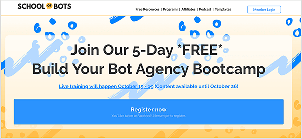 "This is a screenshot of the School of Bots website. In the upper left is the website name. In the upper right are the following navigation options: Free Resources, Programs, Affiliates, Podcast, Templates. A white button outlined in blue and labeled Member Login appears to the right of the navigation options. The website background is a blue and yellow abstract illustration. In the main area of the website is a heading that says ""Join Our 5-Day FREE Build Your Bot Agency Bootcamp"". Below the heading is the following text: ""Live training will happen October 15-19 (Content available until October 26)"". Below this text is a large blue button labeled ""Register now"" in white text. A note in smaller text says ""You'll be taken to Facebook Messenger to register."" Natasha Takahashi says School of Bots has become the main focus of her marketing agency, Ineffable Marketing, which she co-founded with a partner."