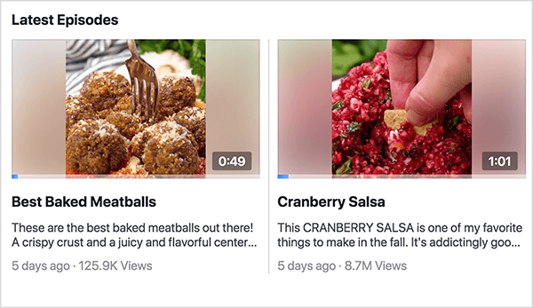 "This is a screenshot of the Latest Episodes section of the Facebook Watch show Recipes. You can see two episode previews in this shot. On the left is a preview for Best Baked Meatballs. The video still shows a plate of meatballs with a fork stuck in one of the meatballs and the time 0:49. Below the still is the video title and the following description: Tehse are teh best backed meatballs out there! A crispy crust and a juicy and flavorful center. . ."" The video was posted 5 days ago and has 125.9K views. On the right is preview for Cranberry Salsa. The video still shows a white woman's hand dipping a chip into bright red salsa and the time 1:01. Below the still is the video title and the following description: This CRANBERRY SALSA is one of my favorite things to make in the fall. It's addictingly goo. . . "" The video was posted 5 days ago and has 8.7M views. Rachel Farnsworth uses episodes but not seasons for the videos on her Facebook Watch show Recipes."