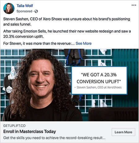 "This is a screenshot of a Facebook ad created by Talia Wolf. The ad text tells a story: ""Steven Sashen, CEO OF Xero Shoes, was unsure about his brand's positioning and sales funnel. After taking Emotion Sells, he launched their new website redesign and saw a 20.3% conversion uplift. For Steven, it was more than the revenue: . . . "" Then a See More link appears. The ad photo shows Steven from the shoulders up against an abstract background. Steven is a white man with dark brown curly hair that hangs below his shoulders. He's smiling and wearing a black t-shirt. To the right of Steven is a white box with the following text: ""'We got a 20.3% conversion uplift' -Steven Sashen, CEO at XeroShoes."""