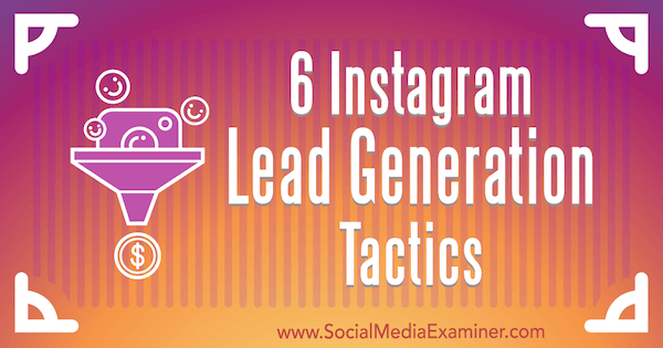 6 Instagram Lead Generation Tactics by Jenn Herman on Social Media Examiner.