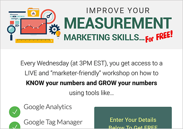 "This is a screenshot of the Workshop Wednesdays lead magnet page from MeasurementMarketing.io. The header has an illustration of that's a collage of items marketers use to measure social media marketing. Nex to the illustration is the text ""Improve Your Measurement Marketing Skills For Free"". Below the header are details about the Workshop Wednesdays series. The text says ""Every Wednesday (3pm EST), you get access to a LIVE and marketer-friendly workshop on how to KNOW your numbers and GROW your numbers using tools like . . . Google Analytics, Google Tag Manager. After this point, the screenshot is cut off. Next to the list of tools is the top part of a form users fill out with an email and other details to sign up for the workshop. This information page could be an example of an engagement goal for a funnel that captures leads."