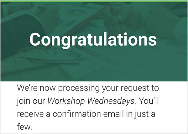 "This is a screenshot of the landing page people see after they sign up for the Workshop Wednesdays from MeasurementMarketing.io. This landing page might be a completion goal for a funnel that captures leads. In a green header, ""Congratulations"" appears is large white text. Below is the following text on a white background and black letters: ""We're now processing your request to join our Workshop Wednesdays. You'll receive a confirmation email in just a few."""