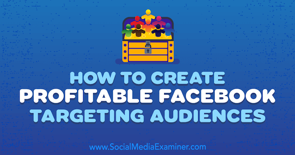 How to Create Profitable Facebook Targeting Audiences by Charlie Lawrance on Social Media Examiner.