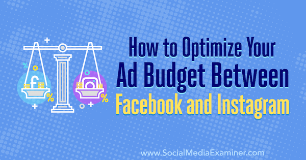 How to Optimize Your Ad Budget Between Facebook and Instagram by Diego Rios on Social Media Examiner.