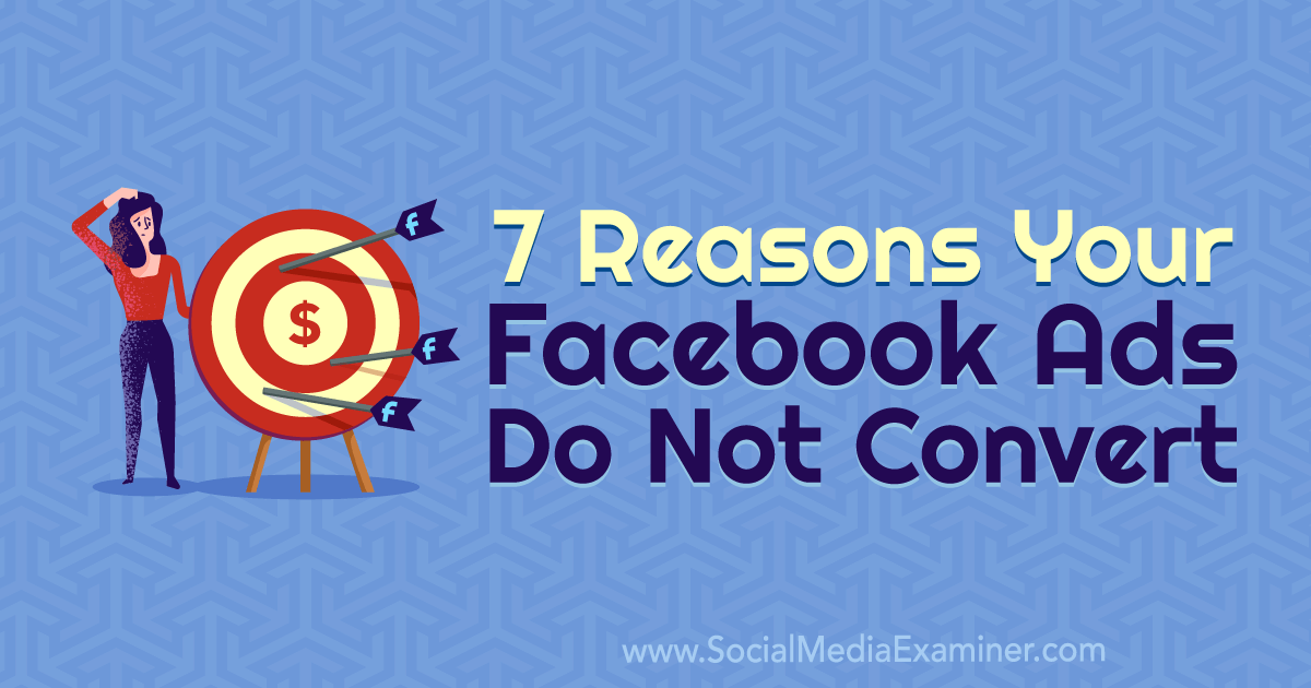 7 Reasons Your Facebook Ads Do Not Convert By Marie Page On Social Media Examiner