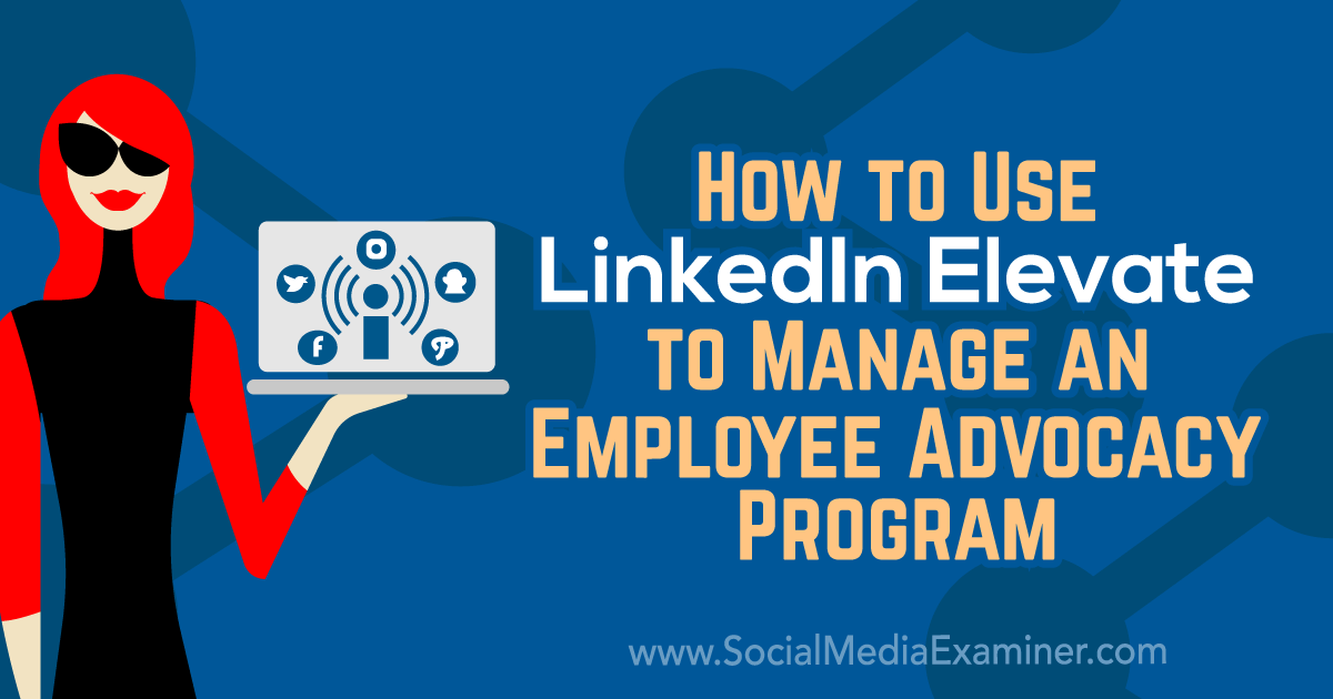 How to Use LinkedIn Elevate to Manage an Employee Advocacy Program