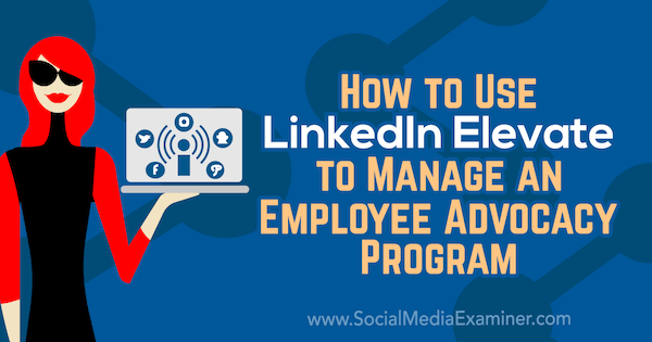 How to Use LinkedIn Elevate to Manage an Employee Advocacy Program by Karlyn Williams on Social Media Examiner.