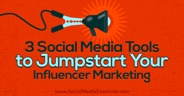 3 Social Media Tools to Jumpstart Your Influencer Marketing by Ann Smarty on Social Media Examiner.