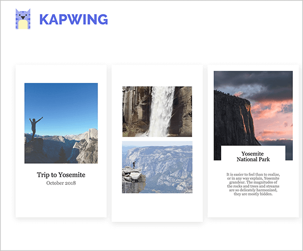 "This is a screenshot of Kapwing Instagram story templates. In the upper left is the Kapwing logo, which is a purple cat with a yellow belly. The templates all have a portrait orientation to reflect the format of Instagram stories and a white background. The first template is filled with a square photo of a person holding their arms up in the air against a blue sky and mountains in the lower third of the photo. The caption in black text says ""Trip to Yosemite, October 2018"". The second template is filled with two images, a waterfall on top and a mountain scene on the bottom. The third template is filled with a square image of mountain on the left and a sky at sunset. The caption is titled ""Yosemite National Park"" and some short sentences in smaller text appear below the heading. This caption is constrained to a white box that overlaps the bottom of the sunset photo."