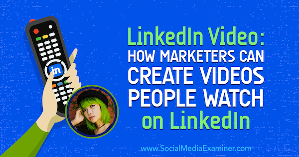 LinkedIn Video: How Marketers Can Create Videos People Watch on LinkedIn featuring insights from Goldie Chan on the Social Media Marketing Podcast.