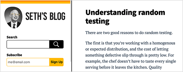 This is a screenshot of Seth Godin's blog. The web page has a white background and black text. An orange stripe and a yellow stripe highlight the top of a sidebar on the left side of the page. Below these stripes is a black-and-white photo of Seth from the shoulders up. He's a white man who is bald; wearing glasses, a white shirt, and dark tie and suit jacket. He's looking to the right. Below his photo is a black search box and a yellow subscribe box. To the right of the sidebar, the body of the blog page shows the following post: Headline - Understanding random testing, Text - There are two good reasons to do random testing. The first is that you're working with a homogenous or expected distribution, and the cost of letting something defective slip through is pretty low. For example, the chef doesn't have to taste every single serving before it leaves the kitchen. Quality . . The text cuts off after this point. Seth believes his practice of writing every day on his blog helps his professional thinking.