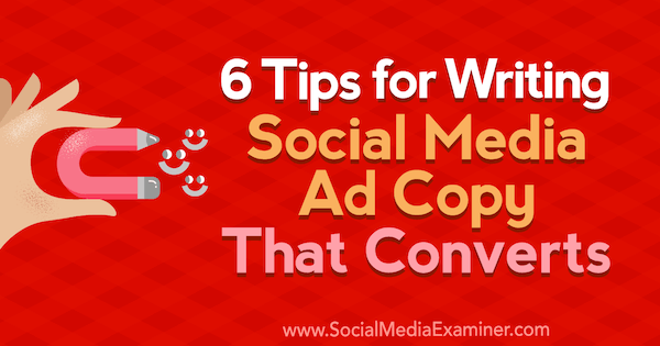 6 Tips for Writing Social Media Ad Copy That Converts by Ashley Ward on Social Media Examiner.