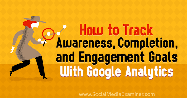 How to Track Awareness, Completion, and Engagement Goals With Google Analytics by Chris Mercer on Social Media Examiner.