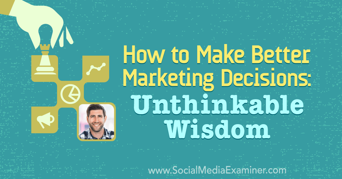 How to Make Better Marketing Decisions: Unthinkable Wisdom featuring insights from Jay Acunzo on the Social Media Marketing Podcast.