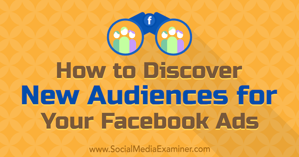 How to Discover New Audiences for Your Facebook Ads by Tammy Cannon on Social Media Examiner.