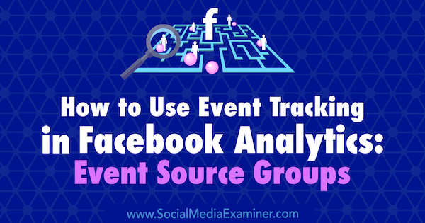 How to Use Event Tracking in Facebook Analytics: Event Source Groups by Amy Hayward on Social Media Examiner.