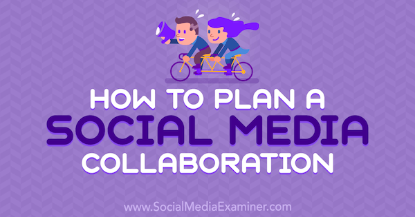 How to Plan a Social Media Collaboration by Marshal Carper on Social Media Examiner.