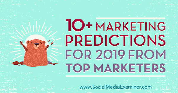 10+ Marketing Predictions for 2019 From Top Marketers by Lisa D. Jenkins on Social Media Examiner.