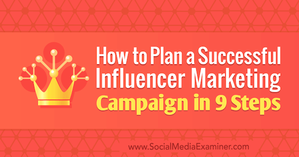 How to Plan a Successful Influencer Marketing Campaign in 9 Steps by Krishna Subramanian on Social Media Examiner.