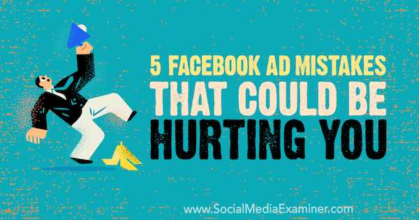 5 Facebook Ad Mistakes That Could Be Hurting You by Amy Hayward on Social Media Examiner.