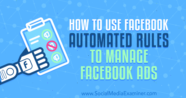 How to Use Facebook Automated Rules to Manage Facebook Ads by Charlie Lawrence on Social Media Examiner.