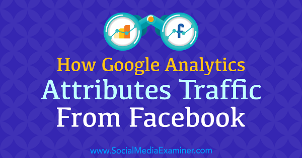 How Google Analytics Attributes Traffic From Facebook by Chris Mercer on Social Media Examiner.