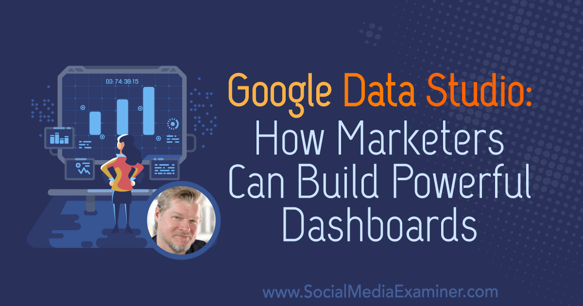 Google Data Studio: How Marketers Can Build Powerful Dashboards