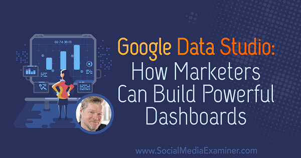Google Data Studio: How Marketers Can Build Powerful Dashboards featuring insights from Chris Mercer on the Social Media Marketing Podcast.