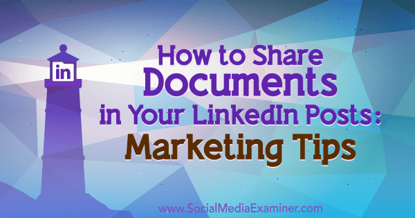 How to Share Documents in Your LinkedIn Posts: Marketing Tips by Michaela Alexis on Social Media Examiner.