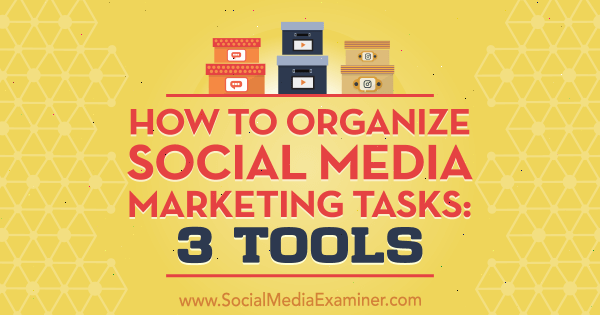 How to Organize Social Media Marketing Tasks: 3 Tools by Ann Smarty on Social Media Examiner.