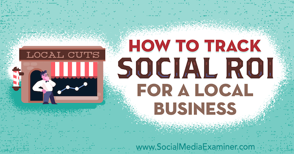 How to Track Social ROI for a Local Business by Adam Coombs on Social Media Examiner.