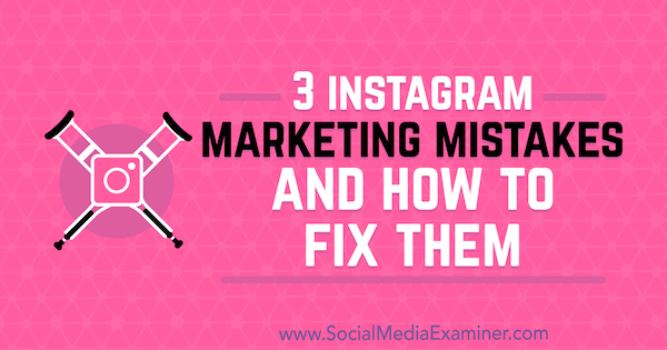3 Instagram Marketing Mistakes and How to Fix Them by Lisa D. Jenkins on Social Media Examiner.
