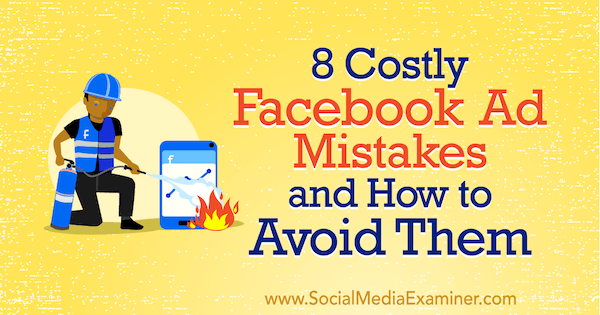 8 Costly Facebook Ad Mistakes and How to Avoid Them by Lisa D. Jenkins on Social Media Examiner.