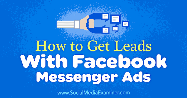 How to Get Leads With Facebook Messenger Ads by Charlie Lawrance on Social Media Examiner.
