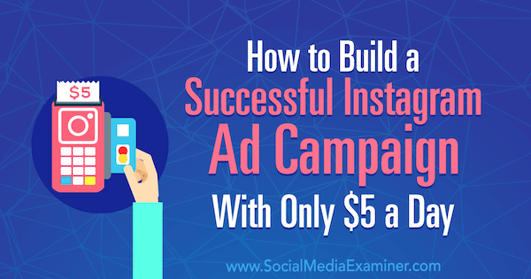How to Build a Successful Instagram Ad Campaign With Only $5 a Day by Amanda Bond on Social Media Examiner.