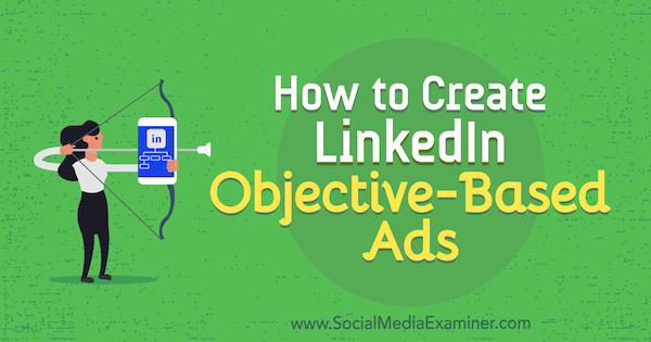 How to Create LinkedIn Objective-Based Ads by Julia Flaherty on Social Media Examiner.