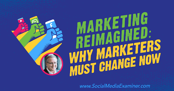 Marketing Reimagined: Why Marketers Must Change Now featuring insights from Mark Schaefer on the Social Media Marketing Podcast.