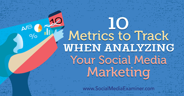 10 Metrics to Track When Analyzing Your Social Media Marketing by Ashley Ward on Social Media Examiner.