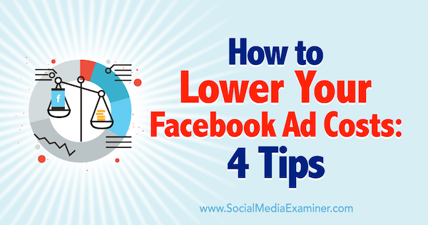 How to Lower Your Facebook Ad Costs: 4 Tips by Luke Heinecke on Social Media Examiner.