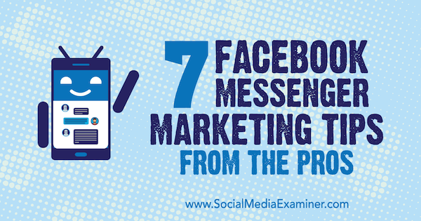 7 Facebook Messenger Marketing Tips From the Pros by Lisa D. Jenkins on Social Media Examiner.