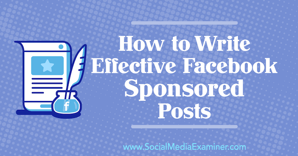 How to Write Effective Facebook Sponsored Posts by Caroline McCullough on Social Media Examiner.
