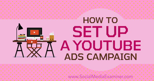 How to Set Up a YouTube Ads Campaign by Maria Dykstra on Social Media Examiner.
