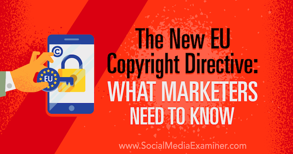 The New EU Copyright Directive: What Marketers Need to Know by Sarah Kornblett on Social Media Examiner.