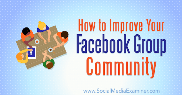 How to Improve Your Facebook Group Community by Lynsey Fraser on Social Media Examiner.