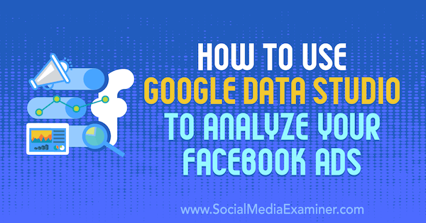 How to Use Google Data Studio to Analyze Your Facebook Ads by Karley Ice on Social Media Examiner.