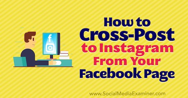 How to Cross-Post to Instagram From Your Facebook Page by Jenn Herman on Social Media Examiner.