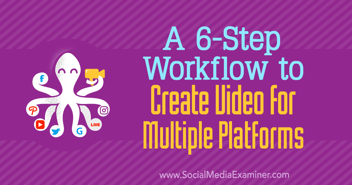 A 6-Step Workflow to Create Video for Multiple Platforms
