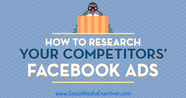 How to Research Your Competitors' Facebook Ads by Jessica Malnik on Social Media Examiner.