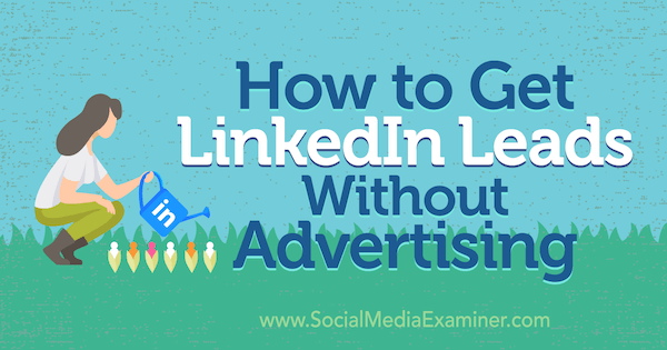 How to Get LinkedIn Leads Without Advertising by Marshal Carper on Social Media Examiner.